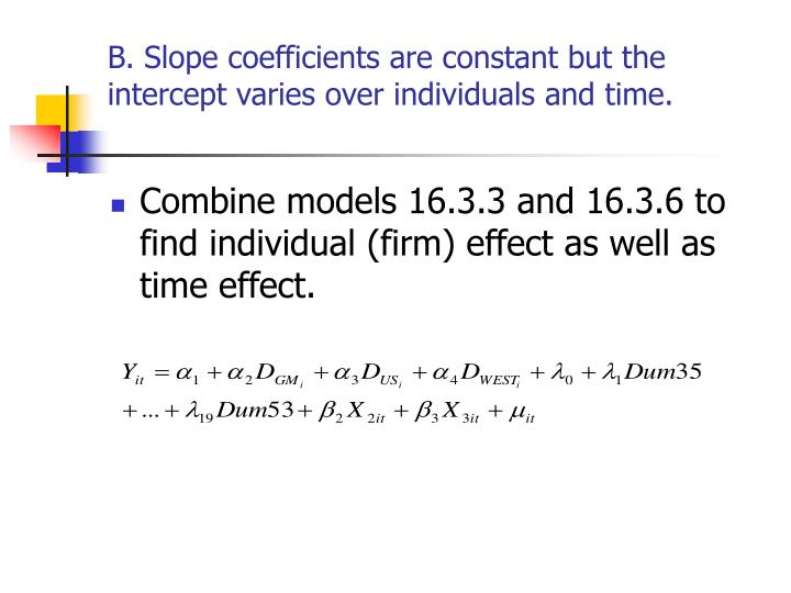B. Slope coefficients are constant but the intercept varies over individuals and time.