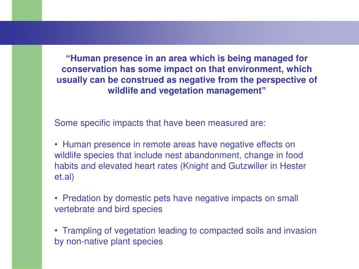 """Human presence in an area which is being managed for conservation has some impact on that environment, which usually can be construed as negative from the perspective of wildlife and vegetation management"""