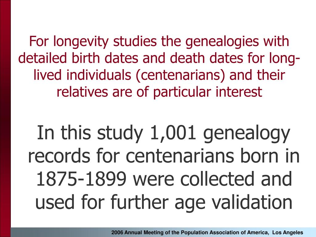 For longevity studies the genealogies with detailed birth dates and death dates for long-lived individuals (centenarians) and their relatives are of particular interest