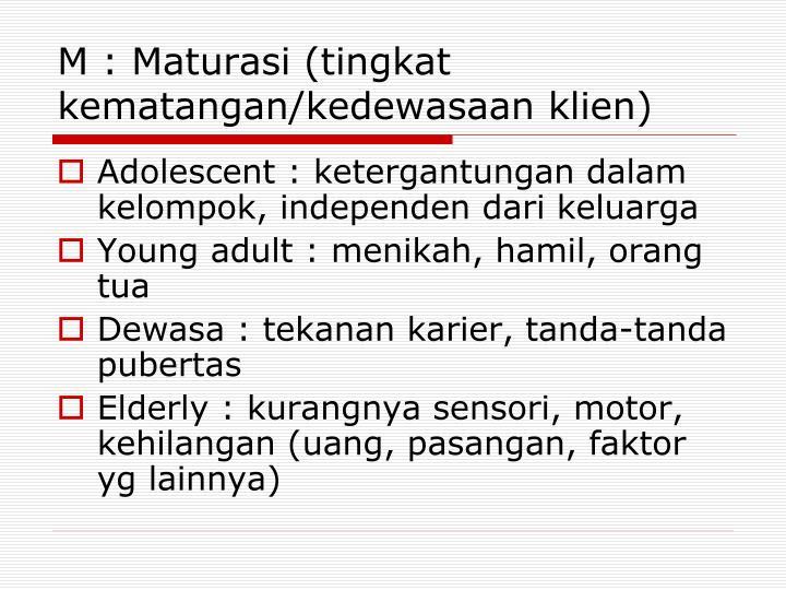 M : Maturasi (tingkat kematangan/kedewasaan klien)