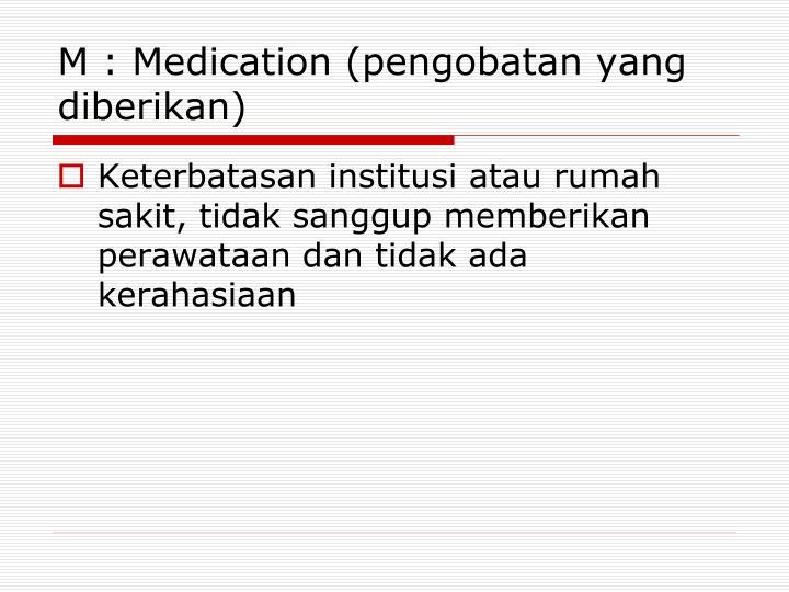 M : Medication (pengobatan yang diberikan)