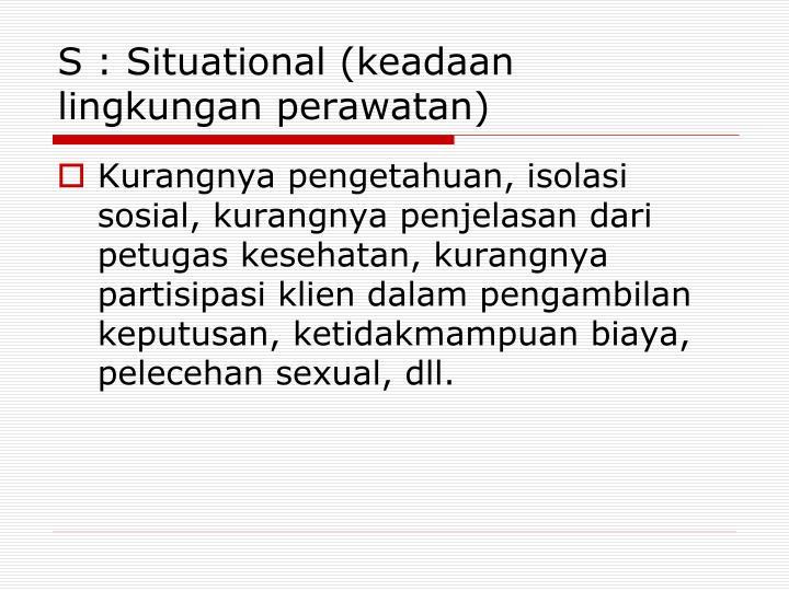 S : Situational (keadaan lingkungan perawatan)
