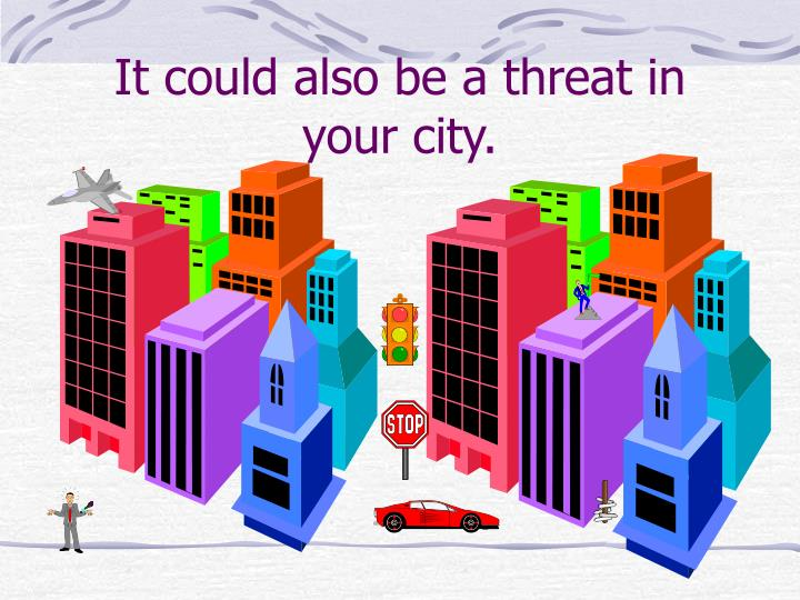 It could also be a threat in your city.