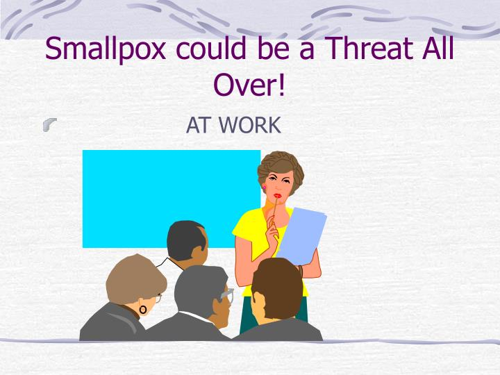 Smallpox could be a Threat All Over!