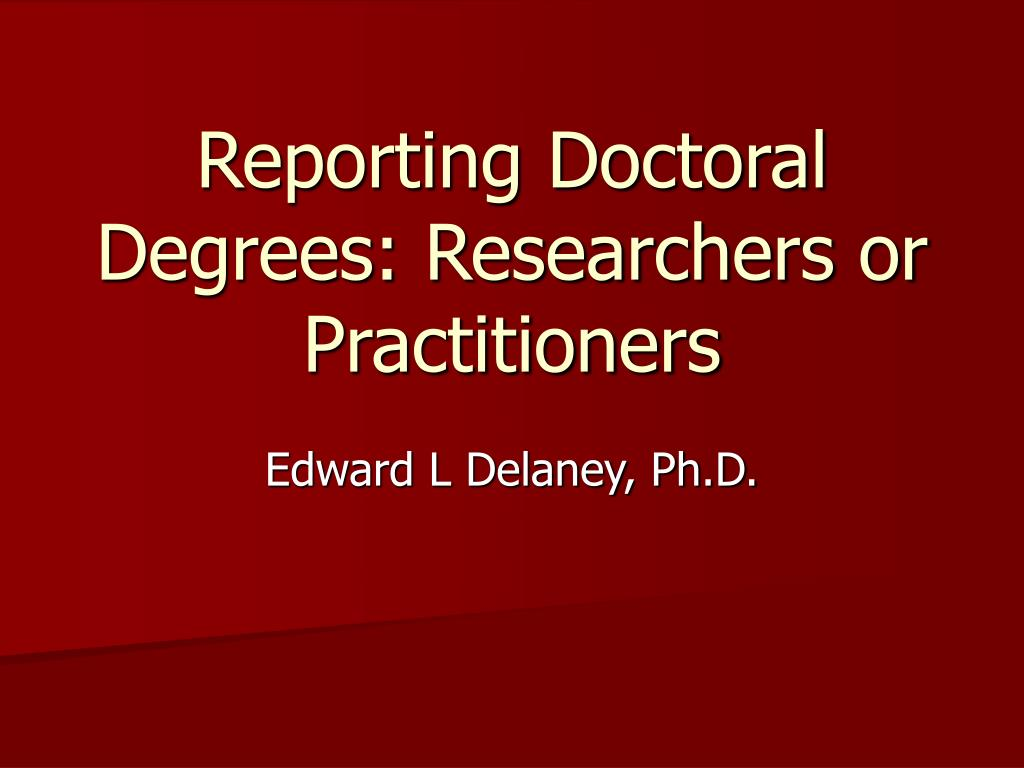 reporting doctoral degrees researchers or practitioners l.