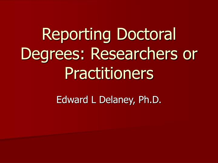 Reporting doctoral degrees researchers or practitioners