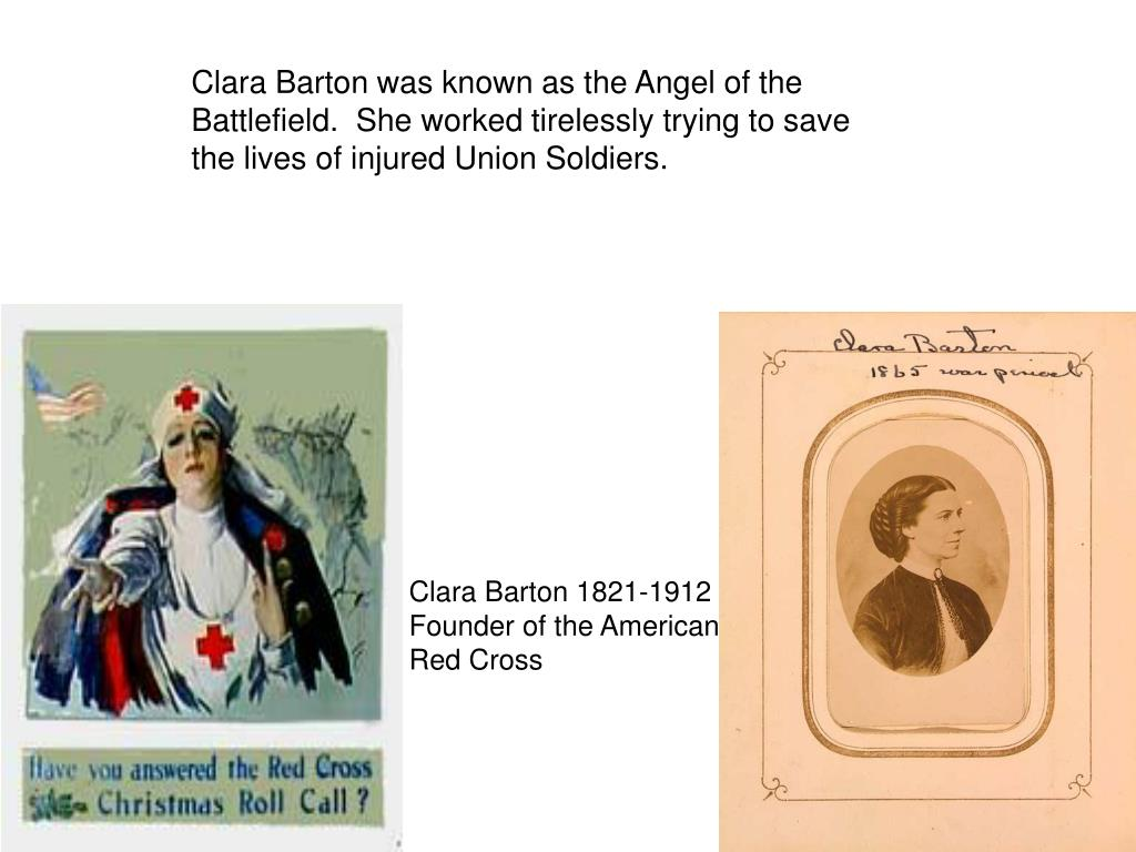 Clara Barton was known as the Angel of the Battlefield.  She worked tirelessly trying to save the lives of injured Union Soldiers.