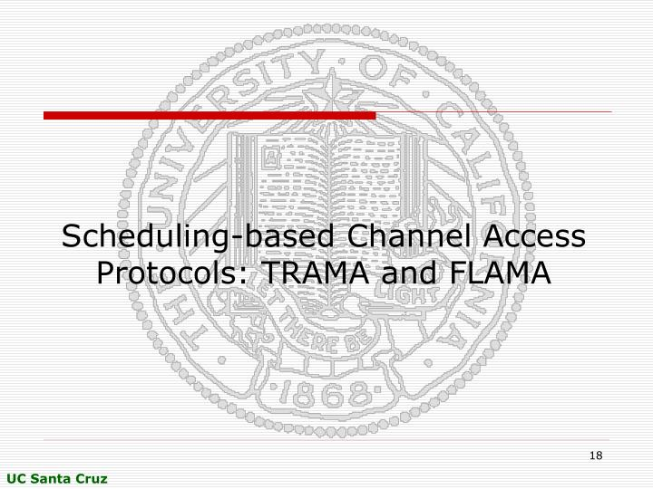 Scheduling-based Channel Access Protocols: TRAMA and FLAMA