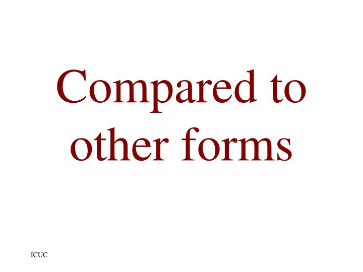 Compared to other forms