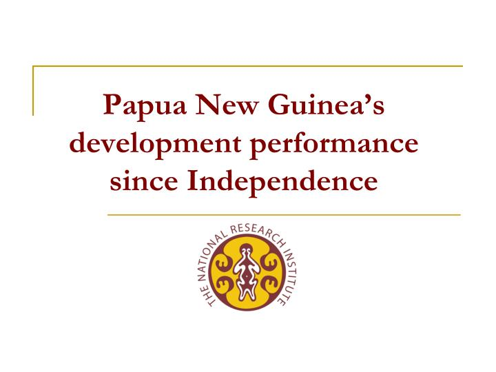 Papua new guinea s development performance since independence