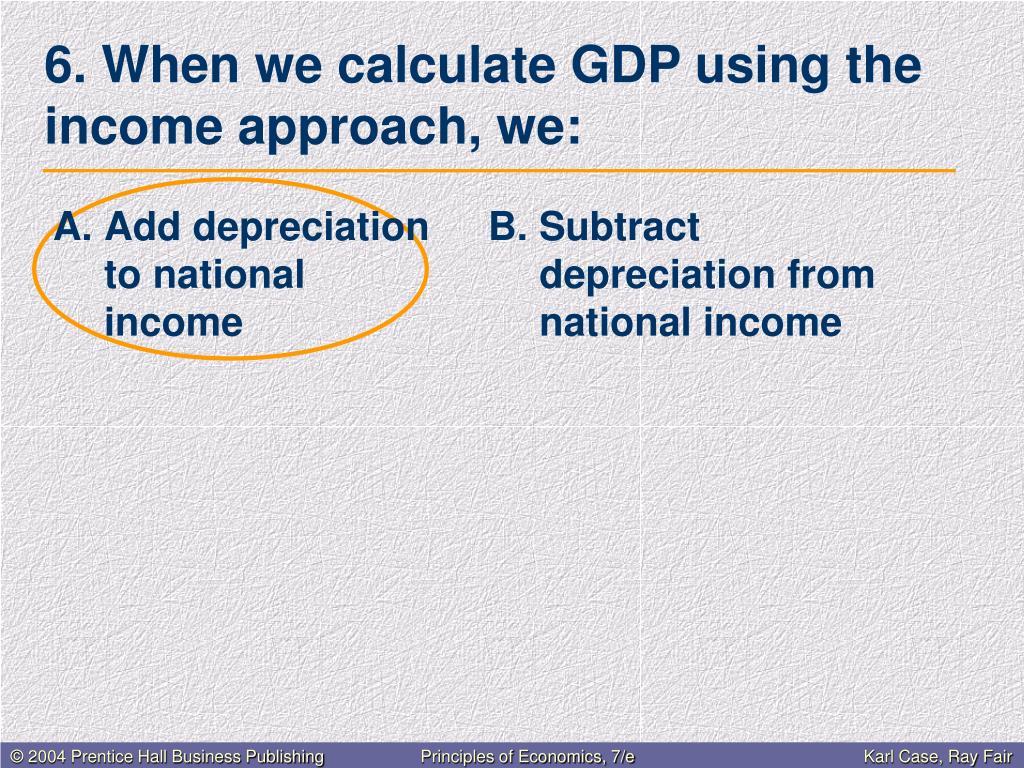6. When we calculate GDP using the income approach, we: