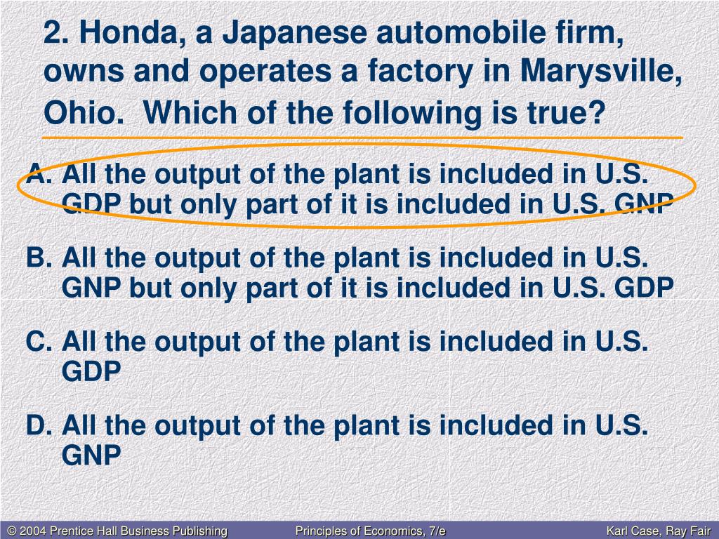 All the output of the plant is included in U.S. GDP but only part of it is included in U.S. GNP