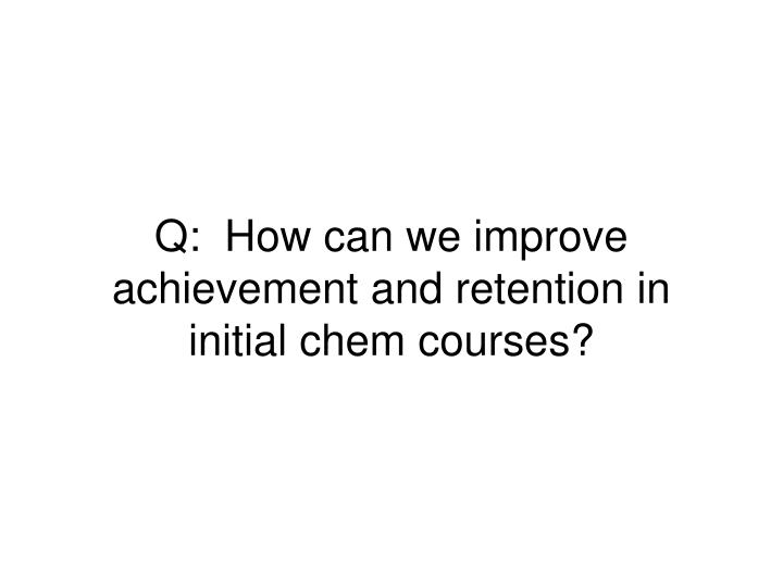 Q how can we improve achievement and retention in initial chem courses