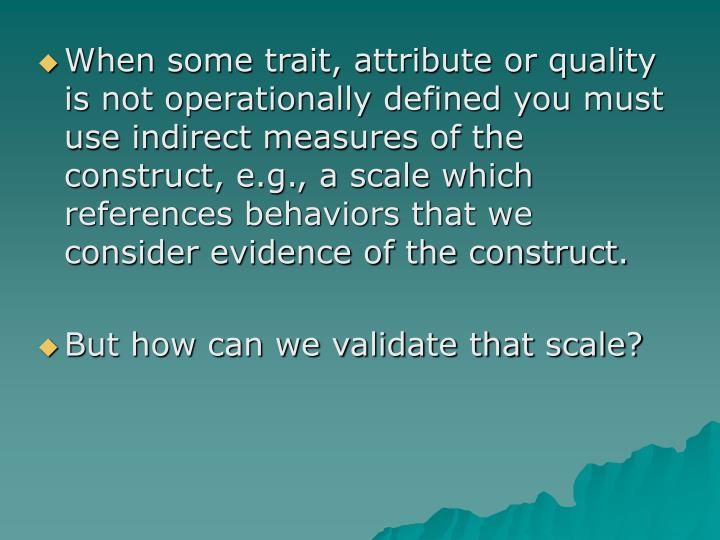 When some trait, attribute or quality is not operationally defined you must use indirect measures of the construct, e.g., a scale which references behaviors that we consider evidence of the construct.
