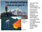 you should not be a volcanologist if