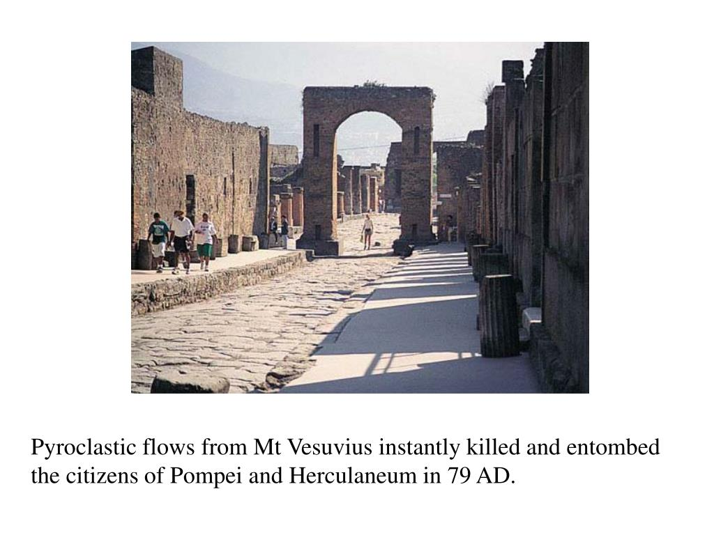 Pyroclastic flows from Mt Vesuvius instantly killed and entombed the citizens of Pompei and Herculaneum in 79 AD.