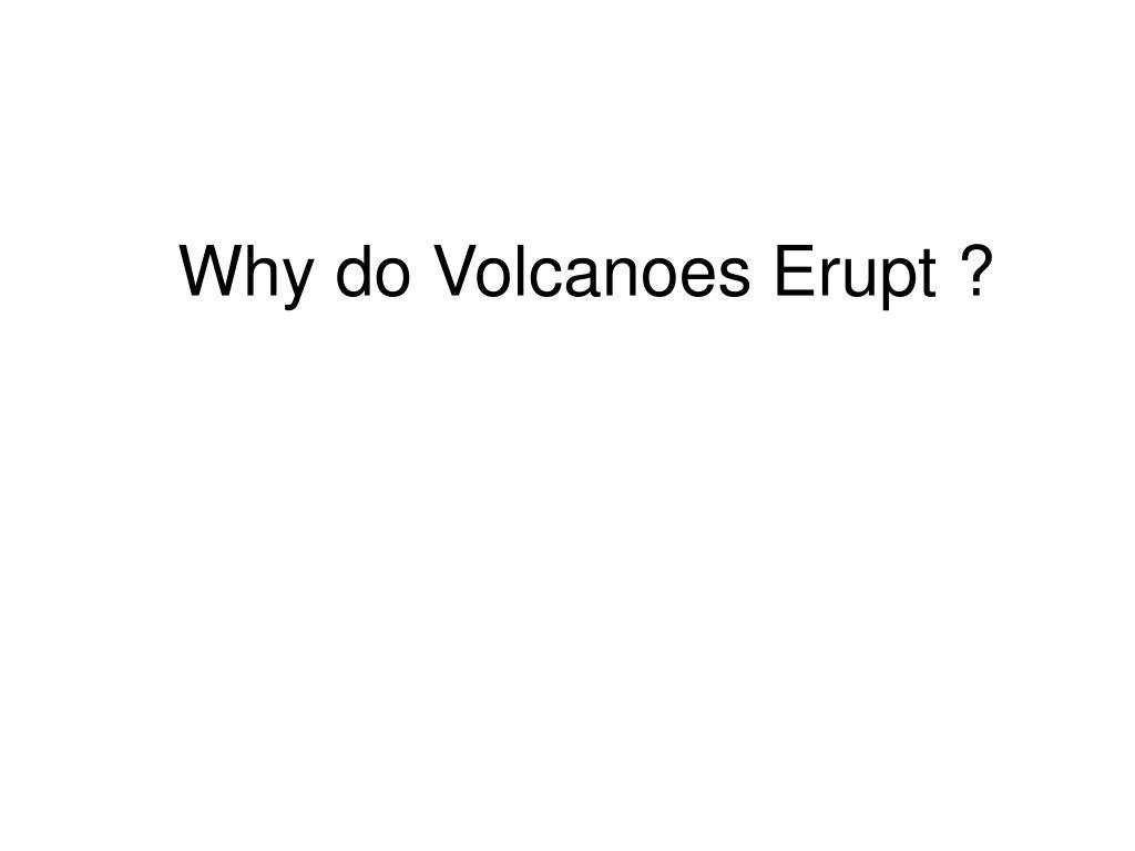 Why do Volcanoes Erupt ?
