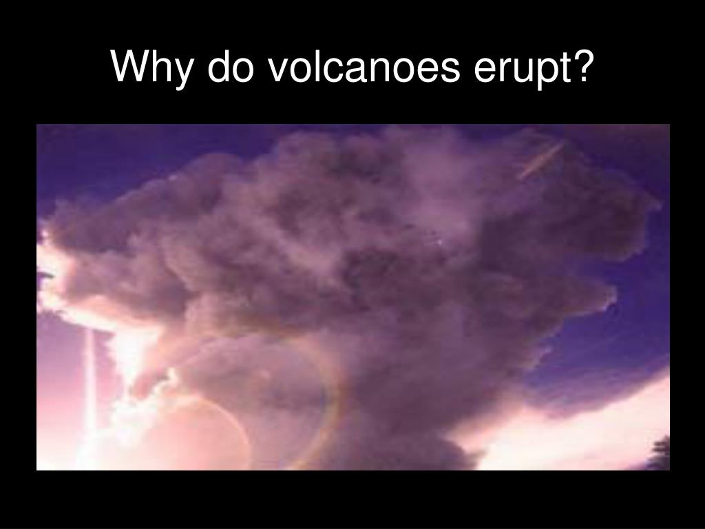 Why do volcanoes erupt?
