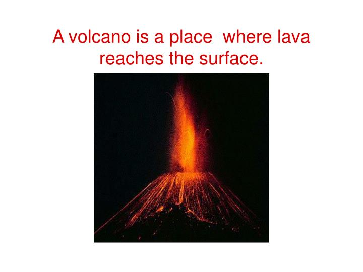 A volcano is a place where lava reaches the surface