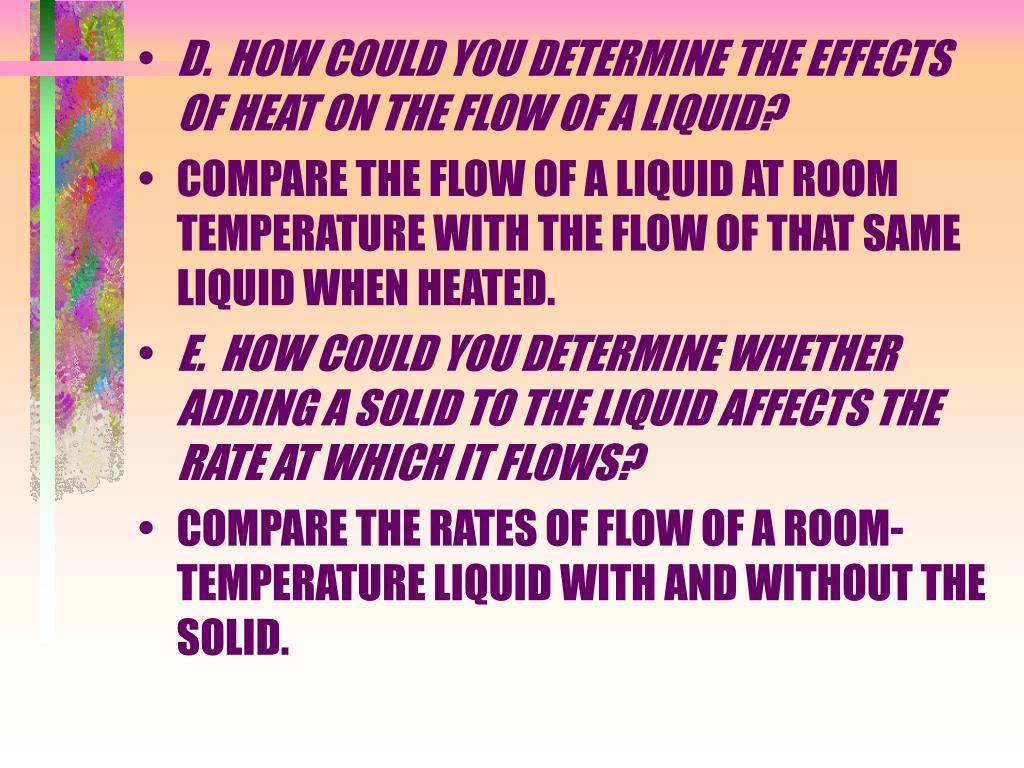 D.  HOW COULD YOU DETERMINE THE EFFECTS OF HEAT ON THE FLOW OF A LIQUID?