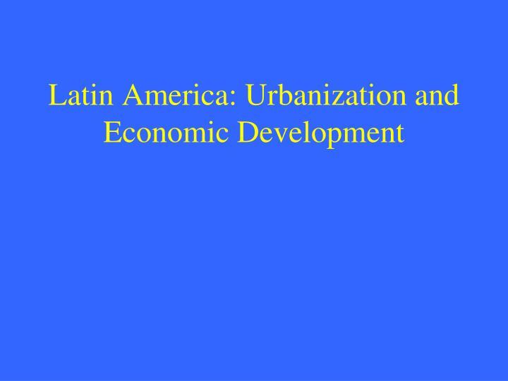 Latin america urbanization and economic development