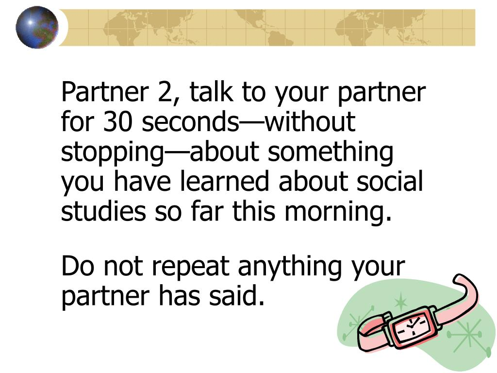 Partner 2, talk to your partner for 30 seconds—without stopping—about something you have learned about social studies so far this morning.