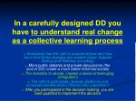 in a carefully designed dd you have to understand real change as a collective learning process