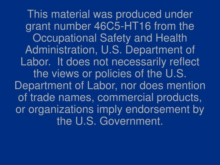 This material was produced under grant number 46C5-HT16 from the Occupational Safety and Health Admi...