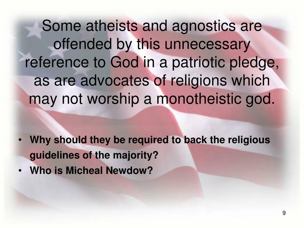 Some atheists and agnostics are offended by this unnecessary reference to God in a patriotic pledge, as are advocates of religions which may not worship a monotheistic god.