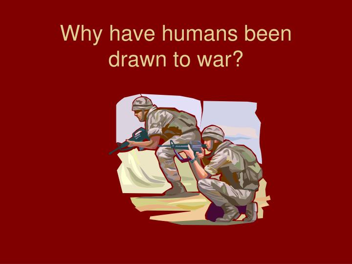 Why have humans been drawn to war