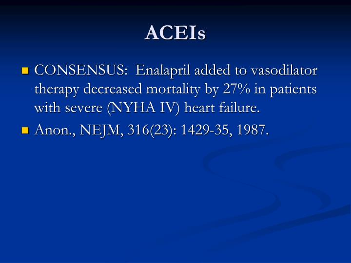 CONSENSUS:  Enalapril added to vasodilator therapy decreased mortality by 27% in patients with severe (NYHA IV) heart failure.