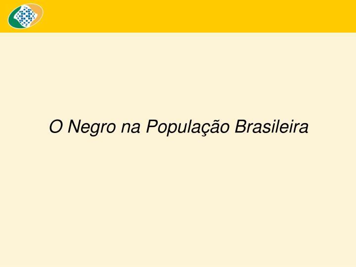 O Negro na População Brasileira