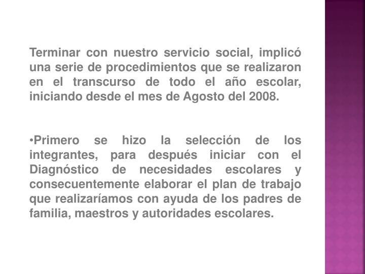 Terminar con nuestro servicio social, implicó una serie de procedimientos que se realizaron en el transcurso de todo el año escolar, iniciando desde el mes de Agosto del 2008.