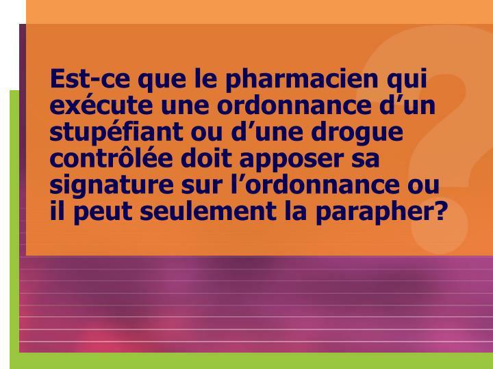 Est-ce que le pharmacien qui exécute une ordonnance d'un stupéfiant ou d'une drogue contrôlée doit apposer sa signature sur l'ordonnance ou