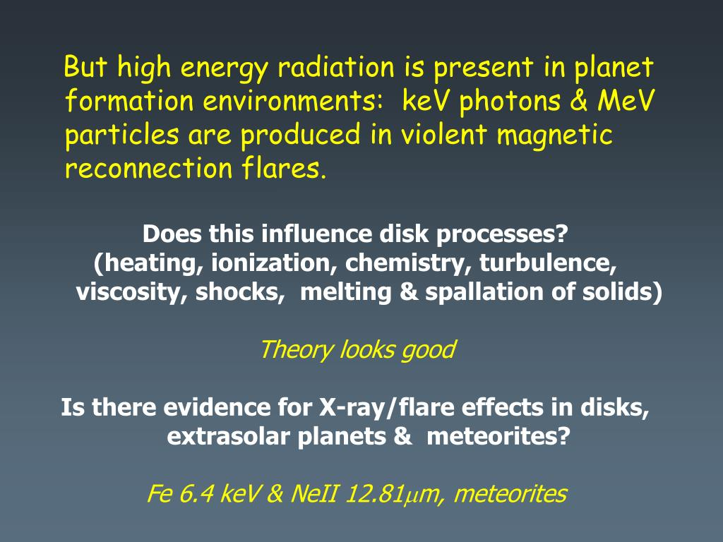 But high energy radiation is present in planet formation environments:  keV photons & MeV particles are produced in violent magnetic reconnection flares.