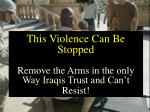 this violence can be stopped remove the arms in the only way iraqis trust and can t resist