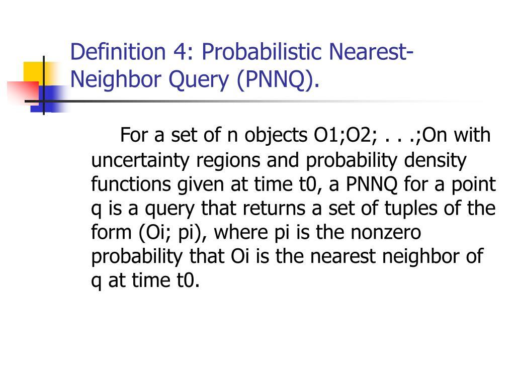 Definition 4: Probabilistic Nearest-Neighbor Query (PNNQ).