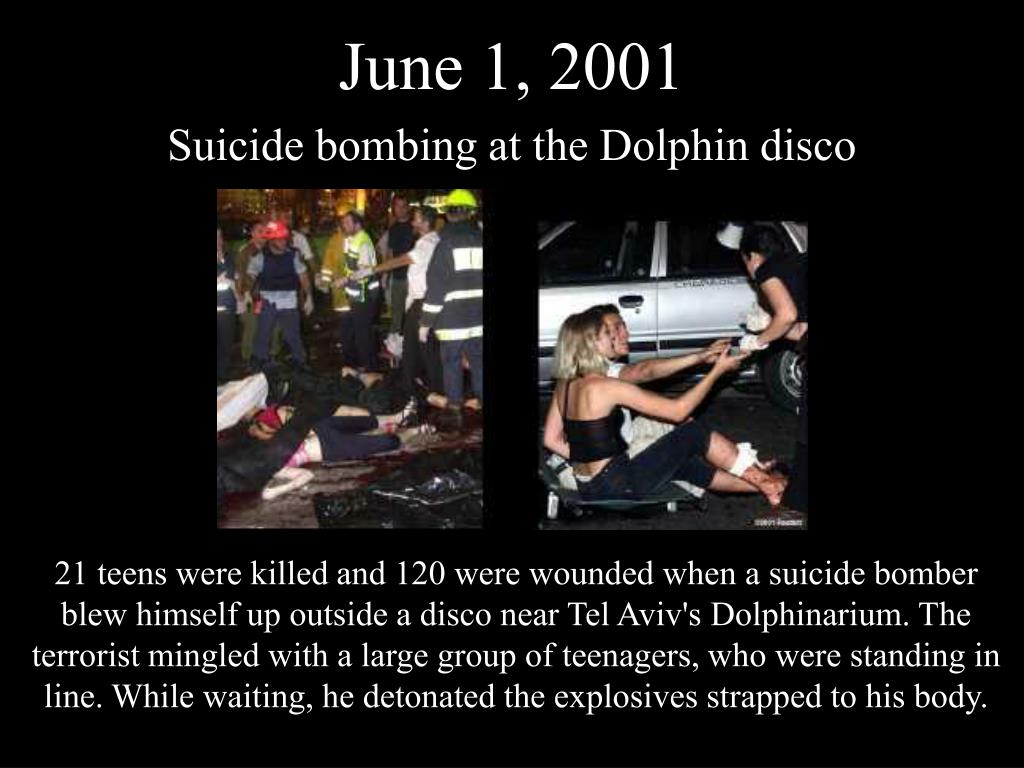21 teens were killed and 120 were wounded when a suicide bomber blew himself up outside a disco near Tel Aviv's Dolphinarium. The terrorist mingled with a large group of teenagers, who were standing in line. While waiting, he detonated the explosives strapped to his body.