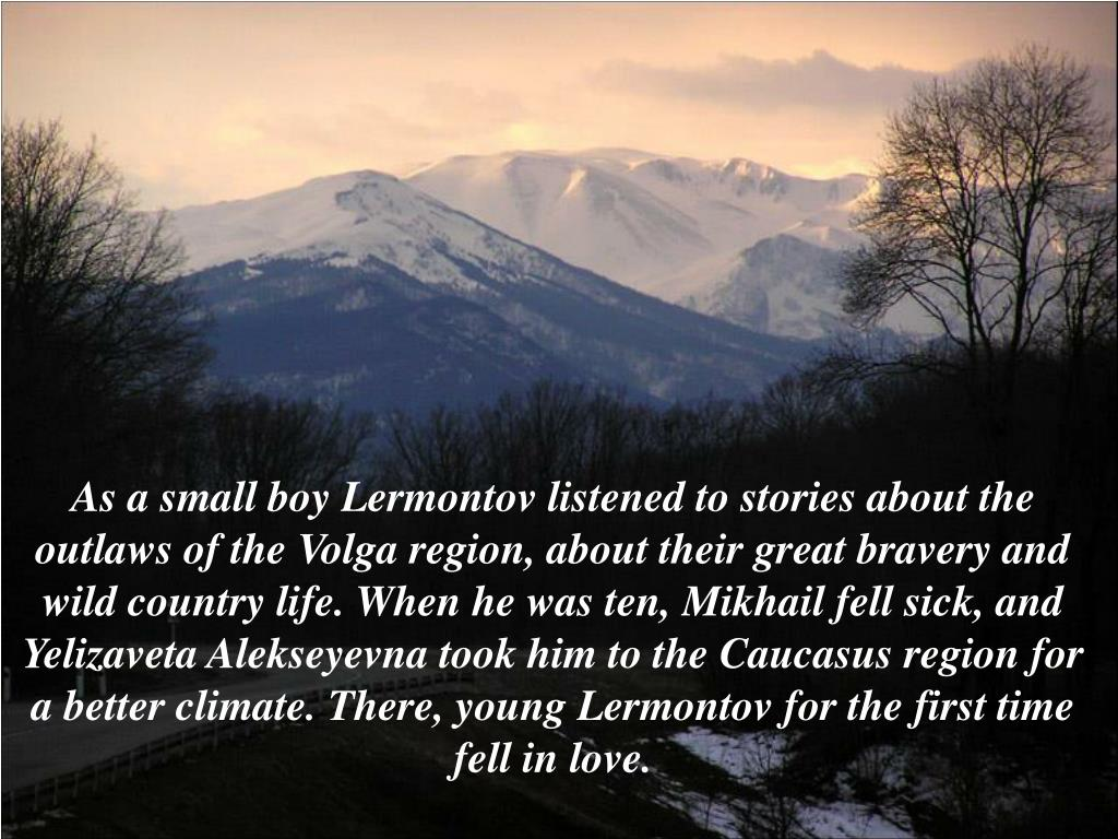 As a small boy Lermontov listened to stories about the outlaws of the Volga region, about their great bravery and wild country life. When he was ten, Mikhail fell sick, and Yelizaveta Alekseyevna took him to the Caucasus region for a better climate. There, young Lermontov for the first time fell in love.