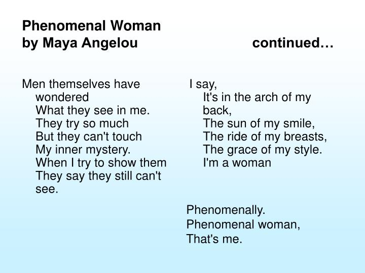 essay of phenomenal women maya angelou Maya angelou's (1995) 'phenomenal woman' changed my life because of its grandeur to support a woman's self-respect the poem was a trailblazer for all women searching for equality and respect during the earlier years of the 1990's.