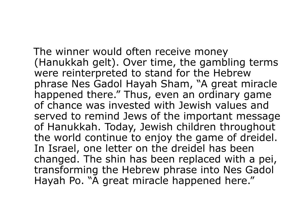 """The winner would often receive money (Hanukkah gelt). Over time, the gambling terms were reinterpreted to stand for the Hebrew phrase Nes Gadol Hayah Sham, """"A great miracle happened there."""" Thus, even an ordinary game of chance was invested with Jewish values and served to remind Jews of the important message of Hanukkah. Today, Jewish children throughout the world continue to enjoy the game of dreidel. In Israel, one letter on the dreidel has been changed. The shin has been replaced with a pei, transforming the Hebrew phrase into Nes Gadol Hayah Po. """"A great miracle happened here."""""""