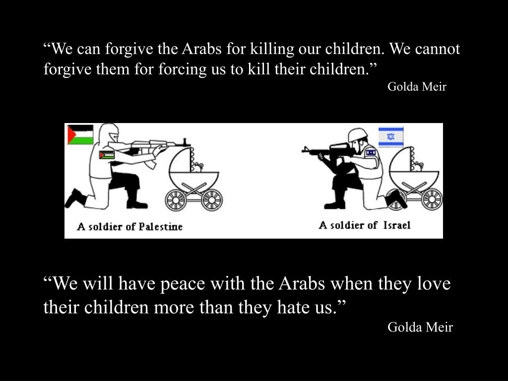 """""""We can forgive the Arabs for killing our children. We cannot forgive them for forcing us to kill their children."""""""