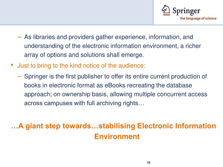 As libraries and providers gather experience, information, and understanding of the electronic information environment, a richer array of options and solutions shall emerge.