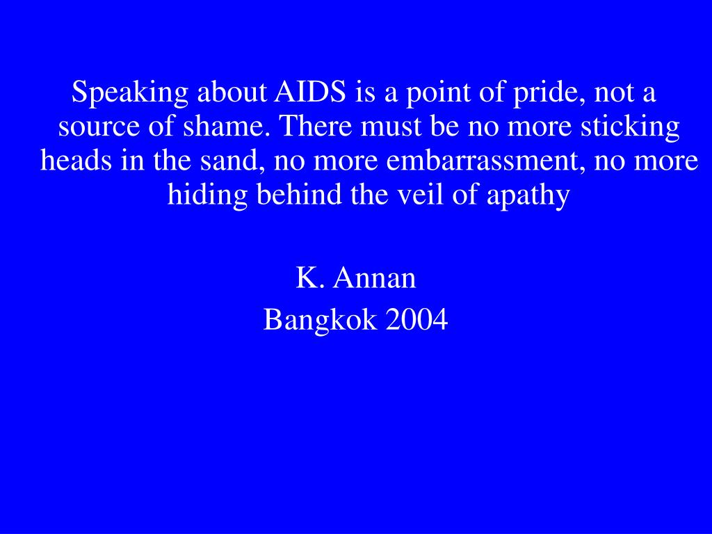 Speaking about AIDS is a point of pride, not a source of shame. There must be no more sticking heads in the sand, no more embarrassment, no more hiding behind the veil of apathy