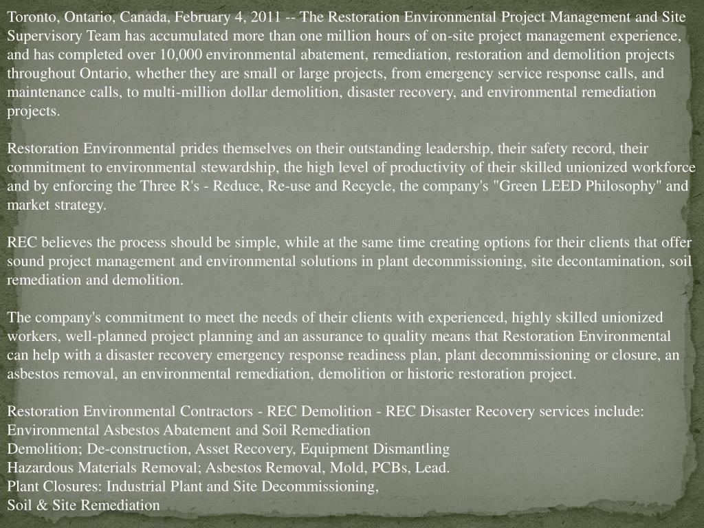 Toronto, Ontario, Canada, February 4, 2011 -- The Restoration Environmental Project Management and Site Supervisory Team has accumulated more than one million hours of on-site project management experience, and has completed over 10,000 environmental abatement, remediation, restoration and demolition projects throughout Ontario, whether they are small or large projects, from emergency service response calls, and maintenance calls, to multi-million dollar demolition, disaster recovery, and environmental remediation projects.