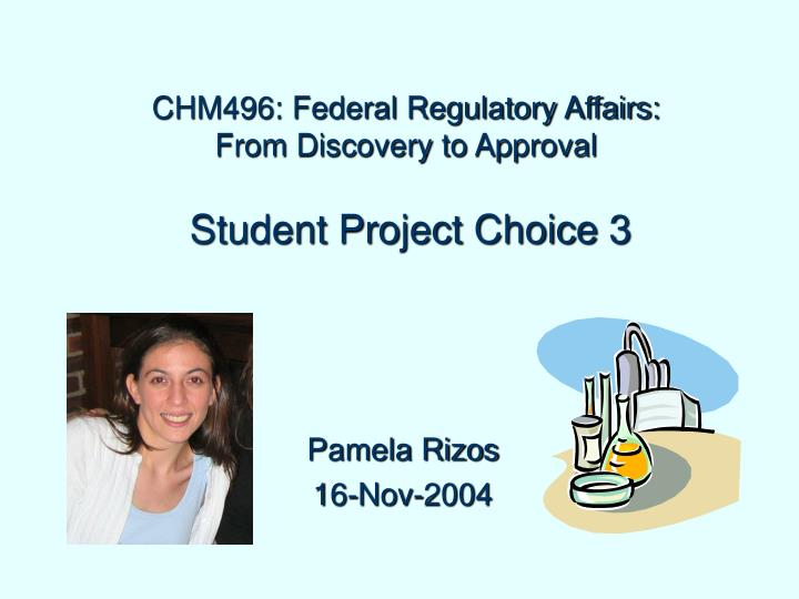 Chm496 federal regulatory affairs from discovery to approval student project choice 3