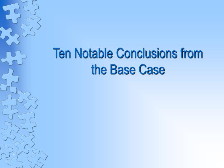 Ten Notable Conclusions from the Base Case