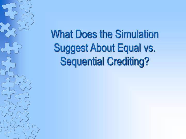 What Does the Simulation  Suggest About Equal vs. Sequential Crediting?