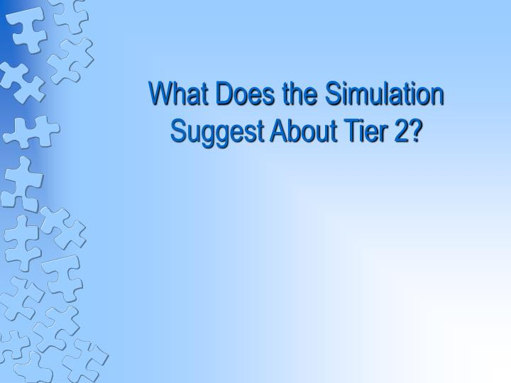 What Does the Simulation Suggest About Tier 2?