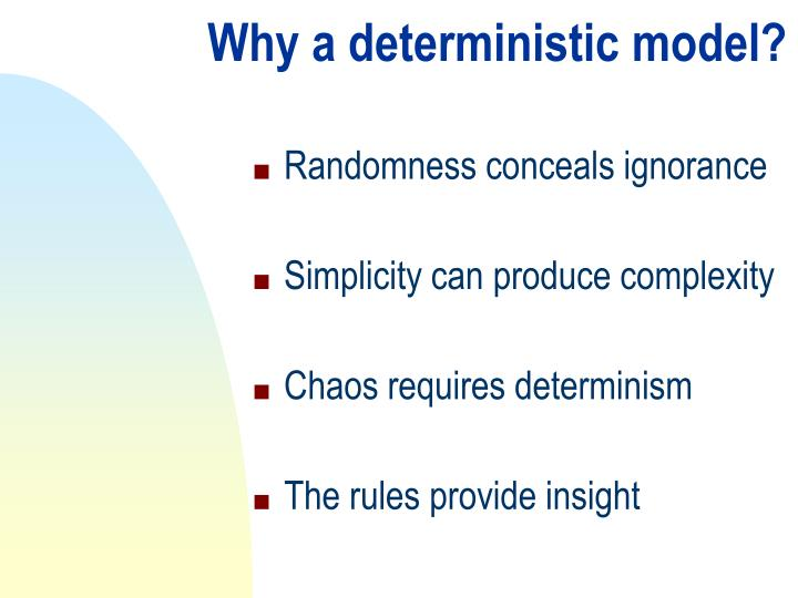 Why a deterministic model?